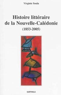 Histoire littéraire de la Nouvelle-Calédonie : 1853-2005 - VirginieSoula