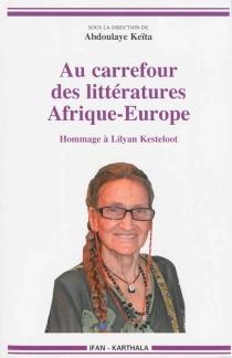 Au carrefour des littératures : Afrique, Europe : hommage à Lilyan Kesteloot -