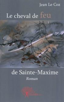 Le cheval de feu de Sainte-Maxime - JeanLe Coz