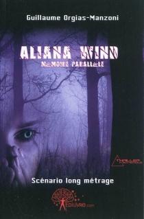 Aliana Wind : mémoire parallèle : scénario long métrage - GuillaumeOrgias-Manzoni