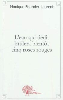 L'eau qui tiédit brûlera bientôt cinq roses rouges - MoniqueFournier-Laurent