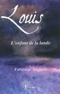 Louis, l'enfant de la lande - FabienneAnglaret
