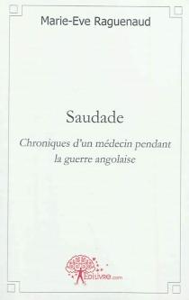 Saudade : chroniques d'un médecin pendant la guerre angolaise - Marie-EveRaguenaud