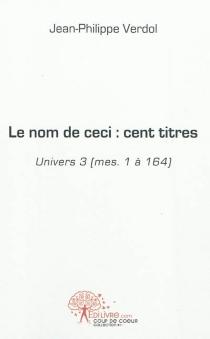 Le nom de ceci : cent titres : univers 3 (mes. 1 à 164) - Jean-PhilippeVerdol