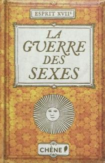 La guerre des sexes : où l'on voit comment hommes et femmes se querellèrent au Grand siècle, sans jamais pouvoir trancher en faveur de l'un ou l'autre sexe -