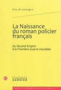 La naissance du roman policier français : du second Empire à la Première Guerre mondiale - Elsa deLavergne