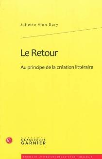 Le retour : au principe de la création littéraire - JulietteVion-Dury