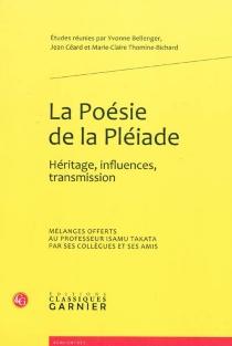 La poésie de la Pléiade : héritage, influences, transmission : mélanges offerts au professeur Isamu Takata par ses collègues et ses amis -