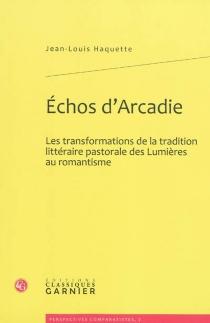 Echos d'Arcadie : les transformations de la tradition littéraire pastorale des Lumières au romantisme - Jean-LouisHaquette