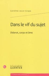 Dans le vif du sujet : Diderot, corps et âme - CarolineJacot Grapa