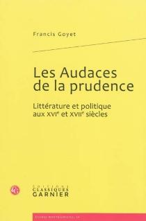Les audaces de la prudence : littérature et politique aux XVIe et XVIIe siècles - FrancisGoyet