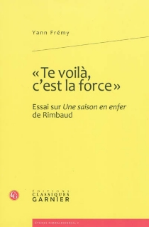 Te voilà, c'est la force : essai sur Une saison en enfer de Rimbaud - YannFrémy