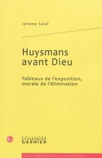 Huysmans avant Dieu : tableaux de l'exposition, morale de l'élimination - JérômeSolal