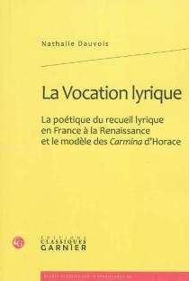 La vocation lyrique : la poétique du recueil lyrique en France à la Renaissance et le modèle des Carmina d'Horace - NathalieDauvois