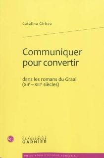 Communiquer pour convertir dans les romans du Graal (XIIe-XIIIe siècles) - CatalinaGîrbea