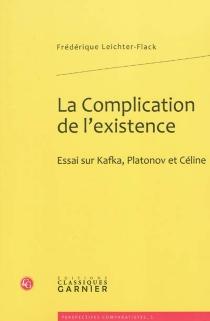 La complication de l'existence : essai sur Kafka, Platonov et Céline - FrédériqueLeichter-Flack