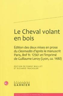 Le cheval volant en bois : édition des deux mises en prose du Cleomadès d'après le manuscrit Paris, BNF fr. 12.561 et l'imprimé de Guillaume Leroy (Lyon, ca. 1.480) -
