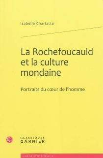 La Rochefoucauld et la culture mondaine : portraits du coeur de l'homme - IsabelleChariatte