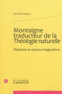 Montaigne traducteur de la Théologie naturelle : plaisantes et sainctes imaginations - MireilleHabert