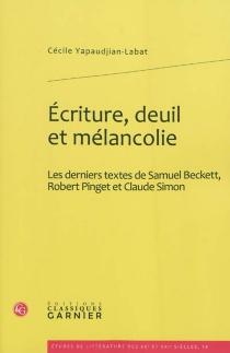 Ecriture, deuil et mélancolie : les derniers textes de Samuel Beckett, Robert Pinget et Claude Simon - CécileYapaudjan-Labat