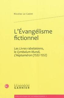 L'évangélisme fictionnel : les Livres rabelaisiens, le Cymbalum Mundi, l'Heptaméron (1532-1552) - NicolasLe Cadet