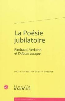 La poésie jubilatoire : Rimbaud, Verlaine et l'Album zutique -