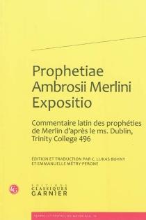 Prophetiae Ambrosii Merlini Expositio : commentaire latin des prophéties de Merlin d'après le ms. Dublin, Trinity College 496 -