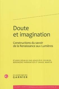 Doute et imagination : constructions du savoir de la Renaissance aux Lumières : actes du colloque du CIELAM, groupe XVIe-XVIIIe siècle -