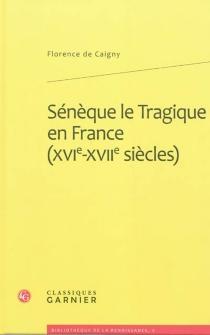 Sénèque le Tragique en France (XVIe-XVIIe siècles) : imitation, traduction, adaptation - Florence deCaigny