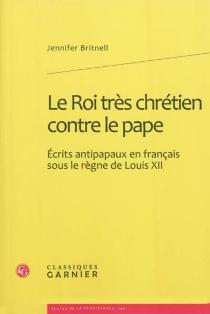 Le roi très chrétien contre le pape : écrits antipapaux en français sous le règne de Louis XII - JenniferBritnell
