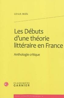 Les débuts d'une théorie littéraire en France : anthologie critique -