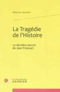 La tragédie de l'histoire : la dernière oeuvre de Jean Froissart - AlbertoVarvaro