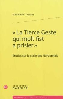 La tierce geste qui molt fist a prisier : études sur le cycle des Narbonnais - MadeleineTyssens