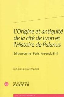 L'origine et antiquité de la cité de Lyon et L'histoire de Palanus : édition du ms. Paris, Arsenal, 5111 -