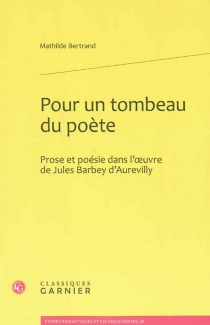 Pour un tombeau du poète : prose et poésie dans l'oeuvre de Jules Barbey d'Aurevilly - MathildeBertrand