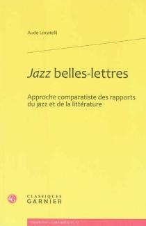 Jazz belles-lettres : approche comparatiste des rapports du jazz et de la littérature - AudeLocatelli