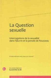 La question sexuelle : interrogations de la sexualité dans l'oeuvre et la pensée de Rousseau -
