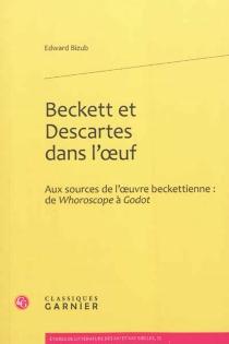 Beckett et Descartes dans l'oeuf : aux sources de l'oeuvre beckettienne : de Whoroscope à Godot - EdwardBizub