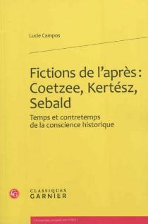 Fictions de l'après : Coetzee, Kertész, Sebald : temps et contretemps de la conscience historique - Rose-LucieCampos