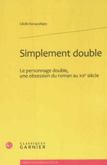 Simplement double : le personnage double, une obsession du roman au XXe siècle - CécileKovacshazy