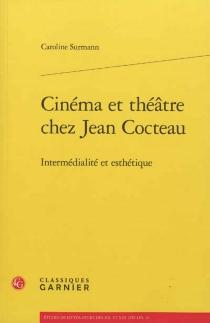 Cinéma et théâtre chez Jean Cocteau : intermédialité et esthétique - CarolineSurmann