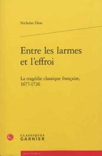 Entre les larmes et l'effroi : la tragédie classique française, 1677-1726 - NicholasDion