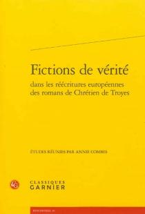 Fictions de vérité dans les réécritures européennes des romans de Chrétien de Troyes : actes du colloque organisé à Rome du 28 au 30 avril 2010 -