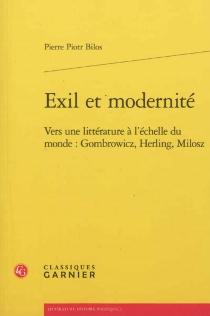 Exil et modernité : vers une littérature à l'échelle du monde : Gombrowicz, Herling, Milosz - Pierre PiotrBilos
