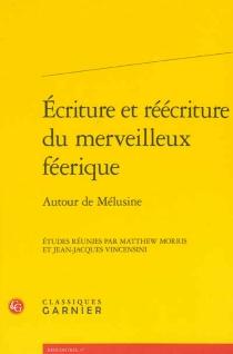 Ecriture et réécriture du merveilleux féerique : autour de Mélusine : actes du colloque, Poitiers, 12-14 juin 2008 -