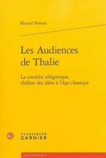 Les audiences de Thalie : la comédie allégorique, théâtre des idées à l'âge classique - MartialPoirson