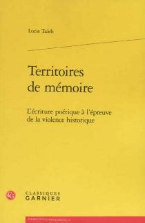 Territoires de mémoire : l'écriture poétique à l'épreuve de la violence historique - LucieTaïeb