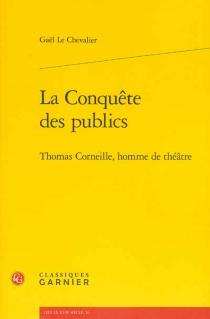 La conquête des publics : Thomas Corneille, homme de théâtre - GaëlLe Chevalier