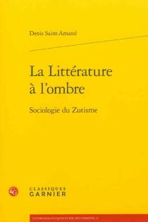 La littérature à l'ombre : sociologie du zutisme - DenisSaint-Amand