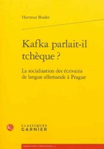 Kafka parlait-il tchèque ? : la socialisation des écrivains de langue allemande à Prague - HartmutBinder